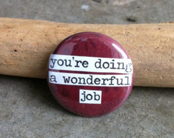 You're Doing a Wonderful Job - Pinback Button, Magnet, Mirror, or Bottle Opener