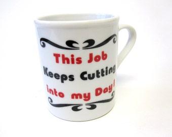 Funny Cup Mug This Job Keeps Cutting Into My Day Coffee Tea Humorous