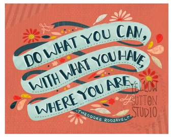 Do what you can, with what you have, where you are 8 x 10 print