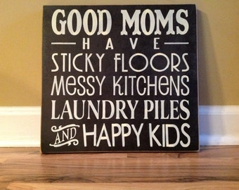 Good Moms Have Sticky Floors/ Messy Kitchens/ Laundry piles/Happy Kids hand painted wood sign