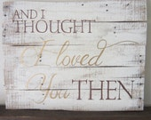 And I Thought I Loved You Then Brown and Gold White Washed Wood Sign