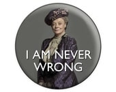 "Downton Abbey ""I Am Never Wrong"" Quote Button & Magnet"