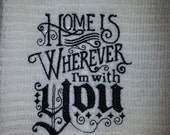 Embroidered Kitchen Towel - Home is Wherever I'm with You Design