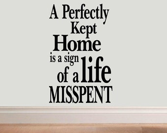 wall decal - A perfectly kept home is a sign of a life misspent - quote