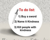 To Do List - Buy a Sword, Name it Kindness, Kill People with Kindness - PINBACK BUTTON or MAGNET - 1.25 inch round