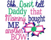 Shh Dont tell Daddy that Mommy bought ME another Bow - Machine Embroidery Design - 8 Sizes