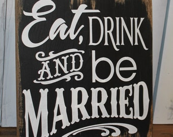 EAT DRINK and be MARRIED Wedding Sign/Photo Prop/U Pick Color/Great Shower Gift/Vineyard/Rustic/Black/White