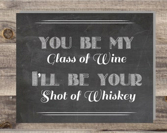 5x7, 8x10 Instant Download - You Be My Glass Of Wine I'll Be Your Shot Of Whiskey - Love Wedding Sign -DIY, Reception Sign Classic Wedding