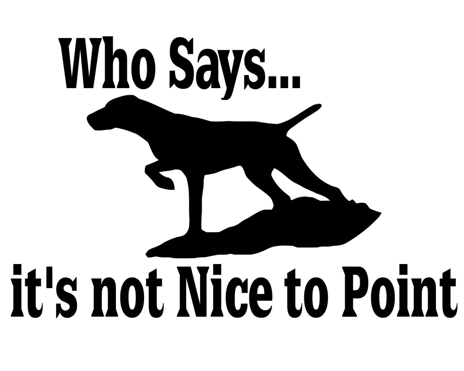 hunting dog decal who says it 39 s not nice to point. Black Bedroom Furniture Sets. Home Design Ideas