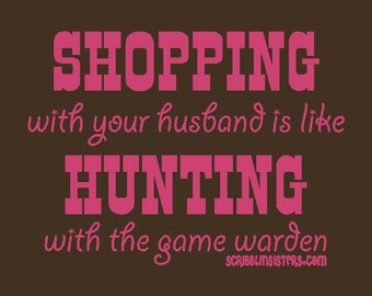 T-shirt: Shopping with your husband is like hunting with the game warden