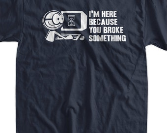 Computer Geek T-Shirt Tech Support I'm Here Because You Broke Something t-Shirt Gifts for Dad T-Shirt Tee Shirt T Shirt Mens Ladies Womens