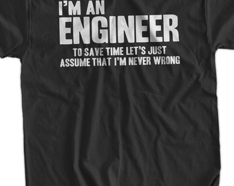 I'm An Engineer To Save Time Let's Just Assume That I'm Never Wrong T-Shirt Funny Engineer Engineers Are Never Wrong mens Engineering Tshirt