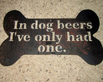 In Dog Beers Ive Only Had One-Metal Art-Bar Art-Man cave-Beer Humor