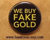 we buy fake gold - pinback button badge