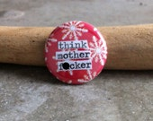 Think Mother F-cker - Pinback Button, Magnet, Zipper Pull, Mirror, Bottle Opener, or Ornament