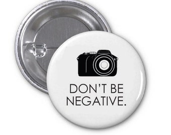 Don't Be Negative - Photography - 1.25 inch  Pin Back Button Flat Back Button or Magnet - 1 1/4 inch Pinback Button - Photographer