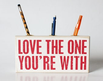 Love the one you're with - Pencil Holder Inspirational Quote Block Desk Accessory, Home Decor, Sentimental Gift, Stationary, Valentine's Day