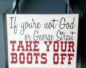 If you're not God or George Strait take your Boots Off custom wood sign - door hanger