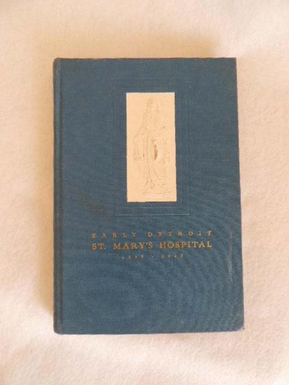 Early Detroit ST. MARY'S HOSPITAL  Centennial Book 1845 - 1945 E. G. Martin M D