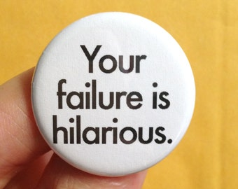 your failure is hilarious pinback button. 1.25 inches. misanthropic goodness
