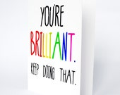 You're Brilliant . Keep Doing That. Funny congratulations birthday exam card . modern valentines. Rainbow greetings cards . For my boyfriend