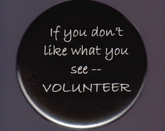 If you don't like what you see -- Volunteer -- pinback button or magnet