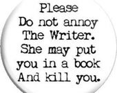 Please do not annoy the Writer / Author. He / She. Item  FD25-41  - 1.25 inch Metal Pin back Button / Magnet / Mirror or  Laminated Card.