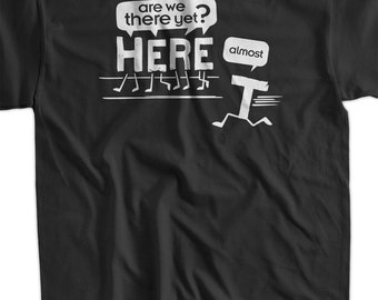 Are we there yet? Almost. T-shirt