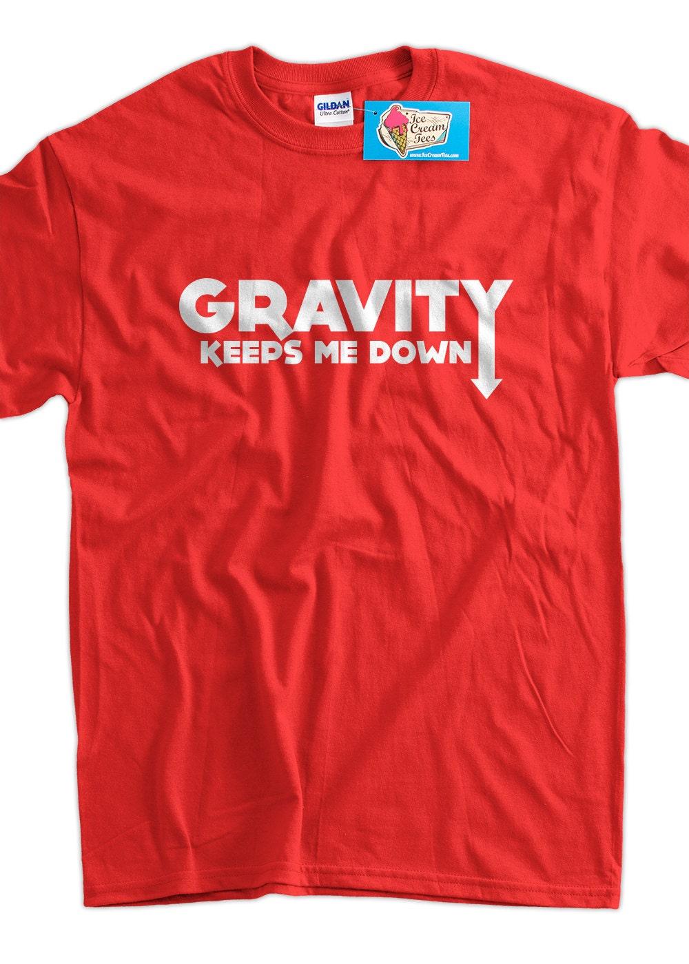 Funny Science School Geek T Shirt Gravity Keeps Me Down Tee