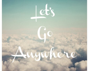 Typography - Travel Photograph - Motivational Quote - Typography Print - Fine Art Photograph - Let's Go Anywhere - Cloud Print - Landscape