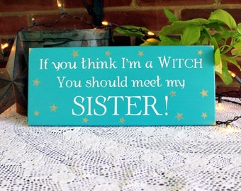 If you think I'm a Witch Sister Wood Sign Funny Sisters Saying Family Wall Decor
