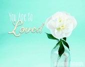 Nature Peony Print - Home Decor - White Flowers - Shabby Chic - Typography -You Are So Loved - Vintage Look White, yellow, aqua - Love Quote