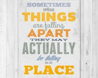Sometimes when things are falling apart they may actually be falling into Place Inspirational Print