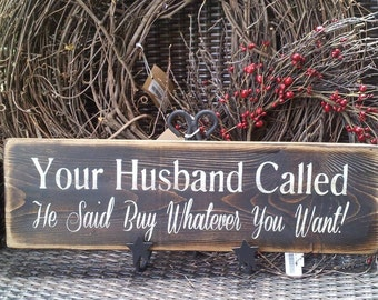 your husband called he said you can buy anything you want sign