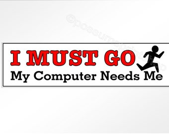 Funny bumper sticker.  I Must Go. My Computer Needs Me.  For computer geeks and internet devotees.