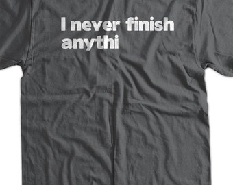 I Never Finish Anythin T-Shirt I Never Finish Anything T-Shirt Funny TShirt Gifts for Dad T-Shirt Tee Shirt T Shirt Mens Ladies Womens