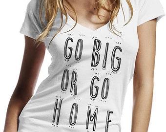 Go Big Or Go Home Women T Shirt / Women's V-Neck T-Shirt / Cool Quote Tees / Shirt For Women / Women's T Shirt