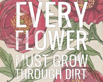 Every Flower Must Grow Through Dirt- Beautifully textured cotton canvas art print. Order as an 8x10 11x14 or 16x20 size.