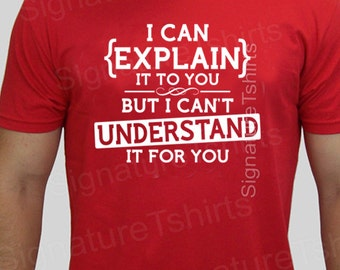 funny geek tshirt I can explain to you but can't understand it for you t-shirt Christmas gift mens funny teen tee shirt womens t shirt