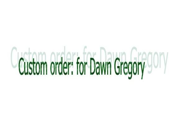 Custom Order for Dawn Gregory