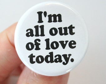 I'm all out of love today pinback button. 1.25 inches.