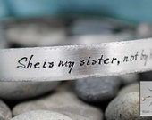 She is my sister, not by blood but rather by love - Personalized Bracelet - Handstamped Jewelry - Best Friend Gift - Sister Gift