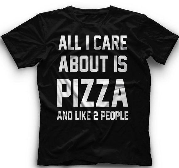 All I Care About Is Pizza And Like 2 People- T-ShirtAll I Care About Is Pizza And Like 2 People Graphic - T