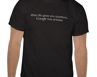 Funny Geek Tee Tshirt T-Shirt - When life gives you questions, Google has answers - CSS, HTML , web designer, computer geek gift