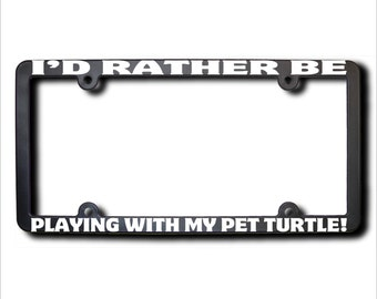 I'd Rather Be Playing With My PET TURTLE License Plate Frame (T) Made in USA