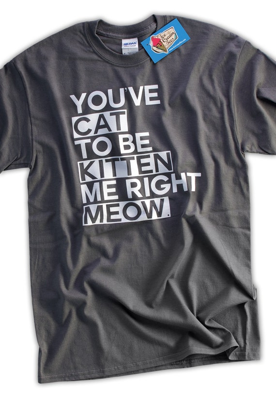 Cat Kitten Meow Funny Geek Tshirt T-Shirt Tee Shirt Mens Womens Ladies Youth Kids You've Cat To Be Kitten Me Right Now
