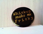 Whiskey makes me frisky, Pinback Button Badge or Fridge Magnet, 1 and a half inch, mature humor, trendy hipster funny, whiskey party favor