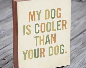 Dog Art - My Dog is Cooler Than Your Dog - 8x10 Typography Wood Block Art Print