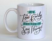 It's Too Early For You To Say Things Mug by Emily McDowell // Statement Mug, Funny Mug, Coffee Mug