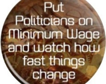 Politicians on Minimum Wage. Item  FD1210  - 1.25 or 2.25 inch Metal Pin back Button / Magnet or Mirror.